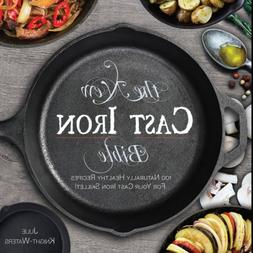 The New Cast Iron Bible: 100 Naturally Healthy Recipes for Y